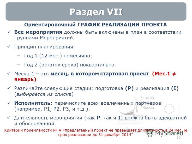 16 Раздел VII Ориентировочный ГРАФИК РЕАЛИЗАЦИИ ПРОЕКТА Все мероприятия должны быть включены в план в соответствии Группами Мероприятий. Принцип планирования: Год 1 (12 мес.) помесячно; Год 2 (остаток срока) поквартально. Месяц 1 – это месяц, в котор