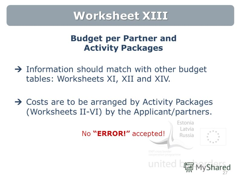 Worksheet XIII Budget per Partner and Activity Packages Information should match with other budget tables: Worksheets XI, XII and XIV. Costs are to be arranged by Activity Packages (Worksheets II-VI) by the Applicant/partners. No ERROR! accepted! 27