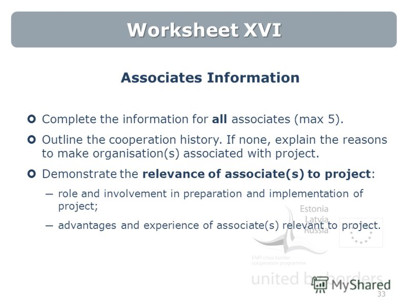 Worksheet XVI Associates Information Complete the information for all associates (max 5). Outline the cooperation history. If none, explain the reasons to make organisation(s) associated with project. Demonstrate the relevance of associate(s) to proj