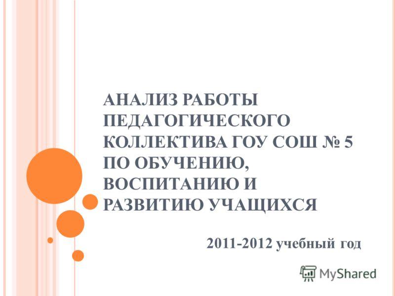 АНАЛИЗ РАБОТЫ ПЕДАГОГИЧЕСКОГО КОЛЛЕКТИВА ГОУ СОШ 5 ПО ОБУЧЕНИЮ, ВОСПИТАНИЮ И РАЗВИТИЮ УЧАЩИХСЯ 2011-2012 учебный год