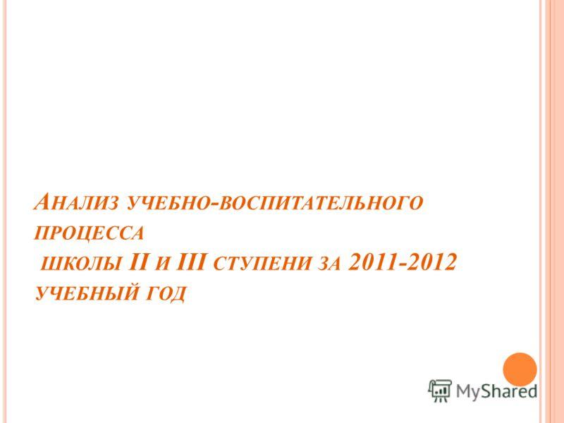 А НАЛИЗ УЧЕБНО - ВОСПИТАТЕЛЬНОГО ПРОЦЕССА ШКОЛЫ II И III СТУПЕНИ ЗА 2011-2012 УЧЕБНЫЙ ГОД