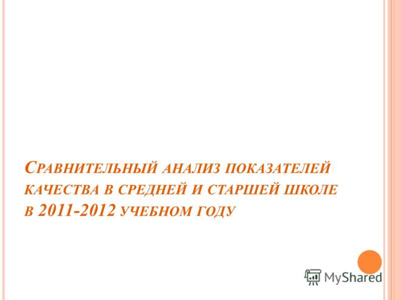 С РАВНИТЕЛЬНЫЙ АНАЛИЗ ПОКАЗАТЕЛЕЙ КАЧЕСТВА В СРЕДНЕЙ И СТАРШЕЙ ШКОЛЕ В 2011-2012 УЧЕБНОМ ГОДУ