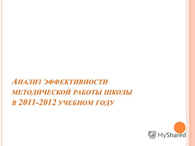 А НАЛИЗ ЭФФЕКТИВНОСТИ МЕТОДИЧЕСКОЙ РАБОТЫ ШКОЛЫ В 2011-2012 УЧЕБНОМ ГОДУ