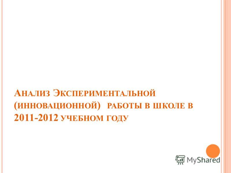 А НАЛИЗ Э КСПЕРИМЕНТАЛЬНОЙ ( ИННОВАЦИОННОЙ ) РАБОТЫ В ШКОЛЕ В 2011-2012 УЧЕБНОМ ГОДУ