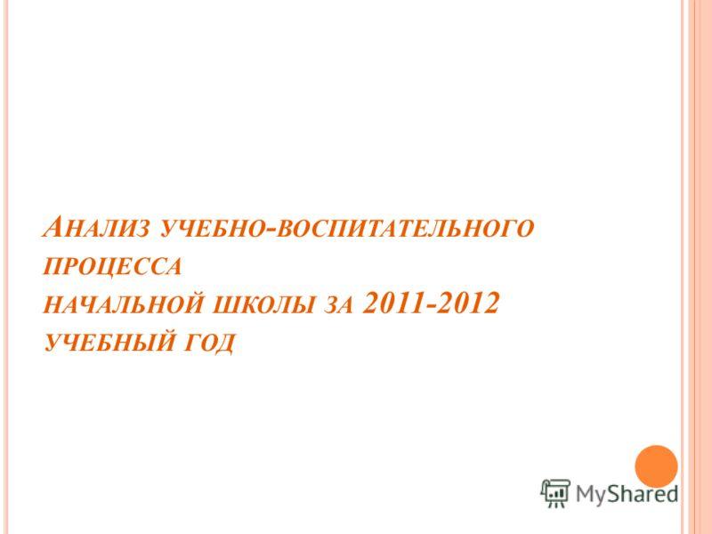 А НАЛИЗ УЧЕБНО - ВОСПИТАТЕЛЬНОГО ПРОЦЕССА НАЧАЛЬНОЙ ШКОЛЫ ЗА 2011-2012 УЧЕБНЫЙ ГОД