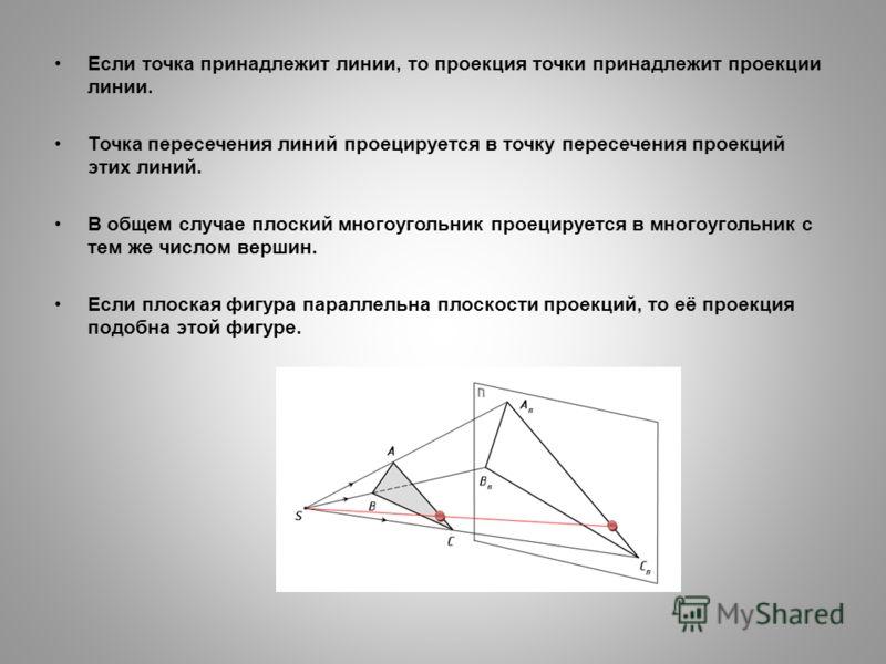 Если точка принадлежит линии, то проекция точки принадлежит проекции линии. Точка пересечения линий проецируется в точку пересечения проекций этих линий. В общем случае плоский многоугольник проецируется в многоугольник с тем же числом вершин. Если п