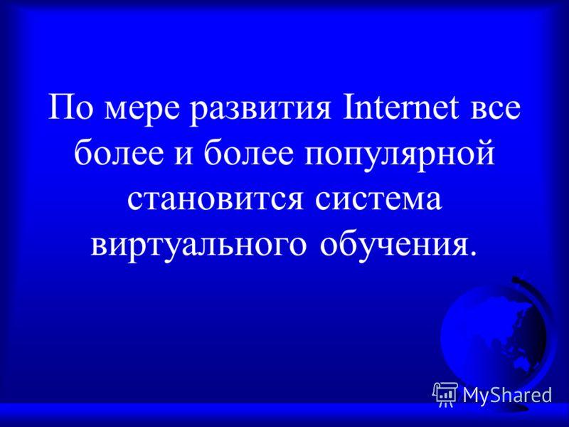 По мере развития Internet все более и более популярной становится система виртуального обучения.