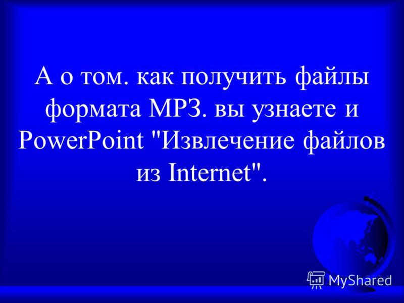 А о том. как получить файлы формата МРЗ. вы узнаете и PowerPoint Извлечение файлов из Internet.
