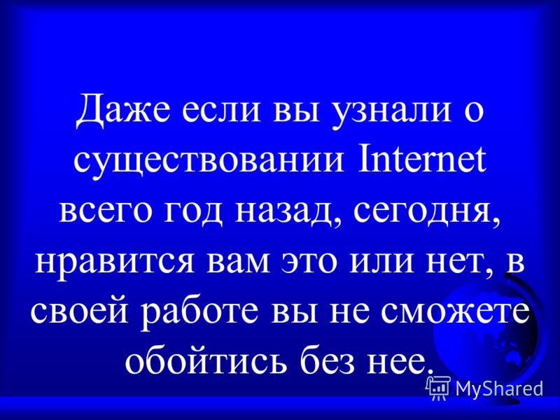 Даже если вы узнали о существовании Internet всего год назад, сегодня, нравится вам это или нет, в своей работе вы не сможете обойтись без нее.