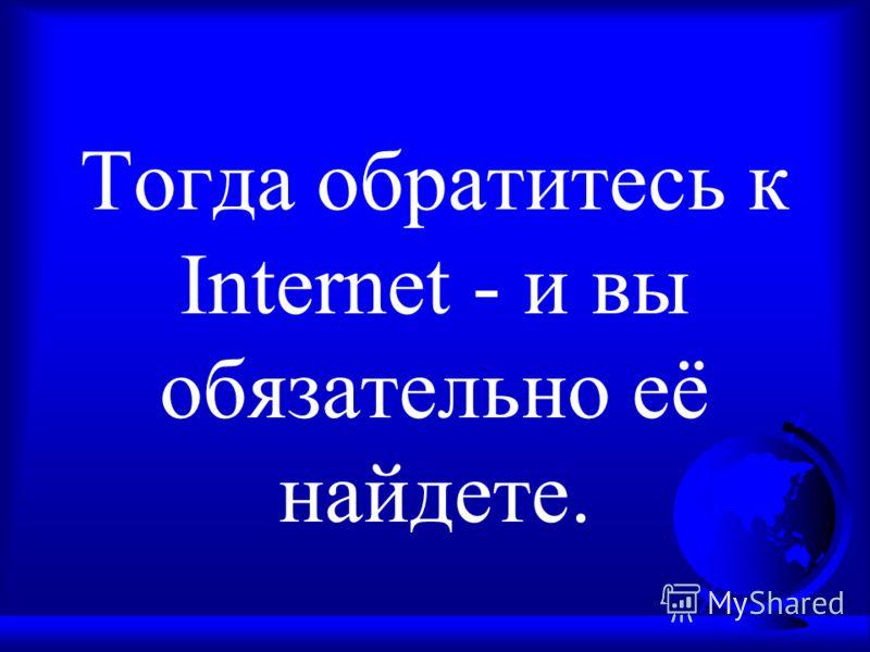 Тогда обратитесь к Internet - и вы обязательно её найдете.