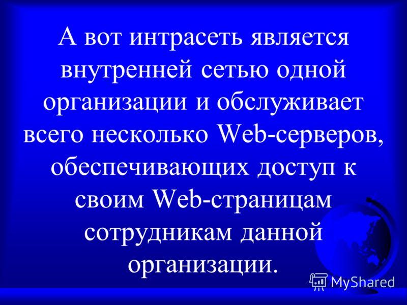А вот интрасеть является внутренней сетью одной организации и обслуживает всего несколько Web-серверов, обеспечивающих доступ к своим Web-страницам сотрудникам данной организации.