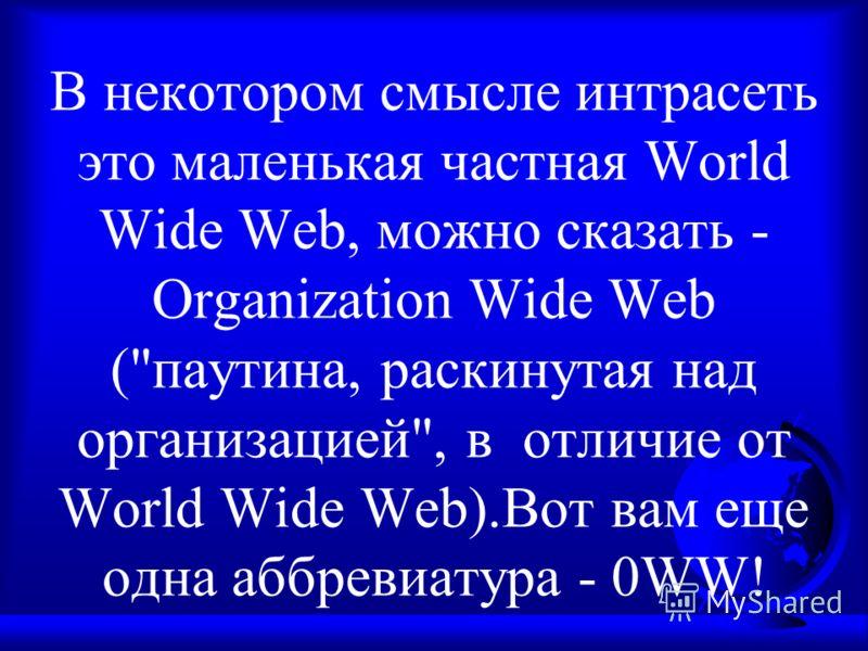 В некотором смысле интрасеть это маленькая частная World Wide Web, можно сказать - Organization Wide Web (паутина, раскинутая над организацией, в отличие от World Wide Web).Вот вам еще одна аббревиатура - 0WW!
