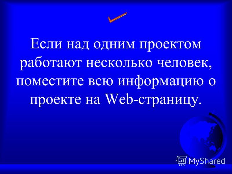 Если над одним проектом работают несколько человек, поместите всю информацию о проекте на Web-страницу.