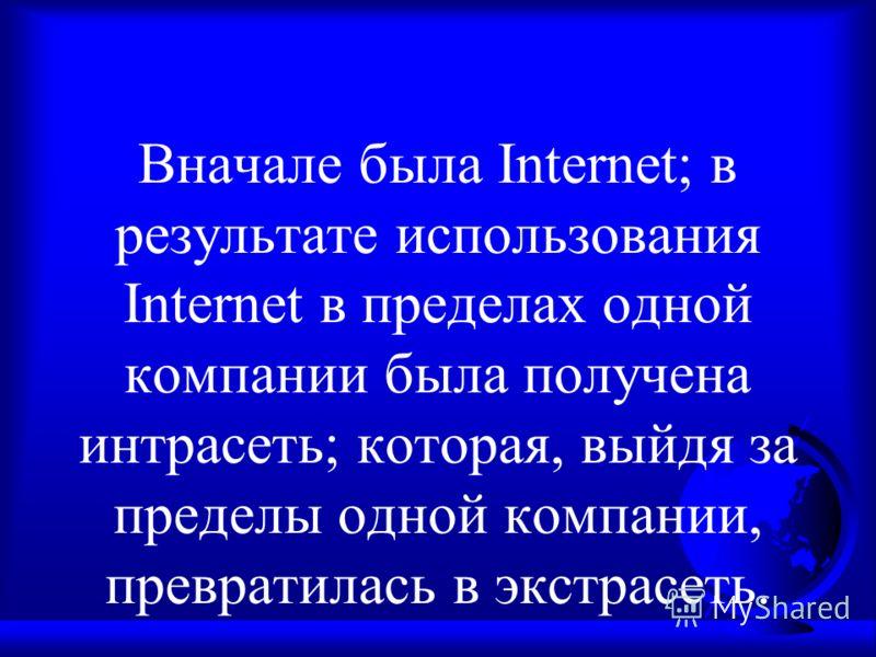 Вначале была Internet; в результате использования Internet в пределах одной компании была получена интрасеть; которая, выйдя за пределы одной компании, превратилась в экстрасеть.