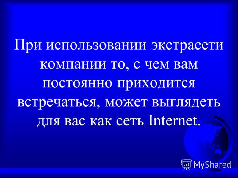 При использовании экстрасети компании то, с чем вам постоянно приходится встречаться, может выглядеть для вас как сеть Internet.
