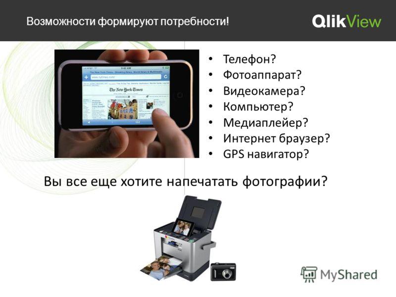 Возможности формируют потребности! Телефон? Фотоаппарат? Видеокамера? Компьютер? Медиаплейер? Интернет браузер? GPS навигатор? Вы все еще хотите напечатать фотографии?
