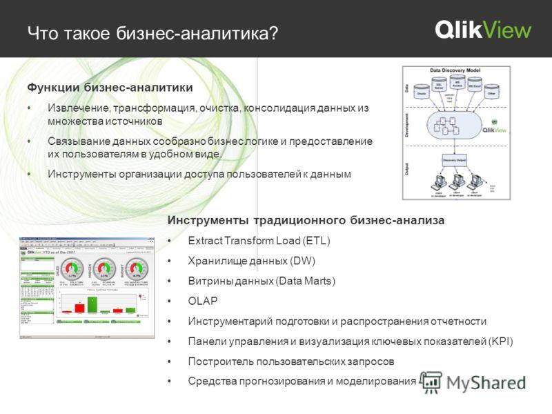 Что такое бизнес-аналитика? Инструменты традиционного бизнес-анализа Extract Transform Load (ETL) Хранилище данных (DW) Витрины данных (Data Marts) OLAP Инструментарий подготовки и распространения отчетности Панели управления и визуализация ключевых