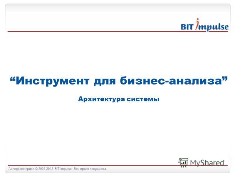 Авторское право © 2005-2012 BIT Impulse. Все права защищены. Инструмент для бизнес-анализа Архитектура системы