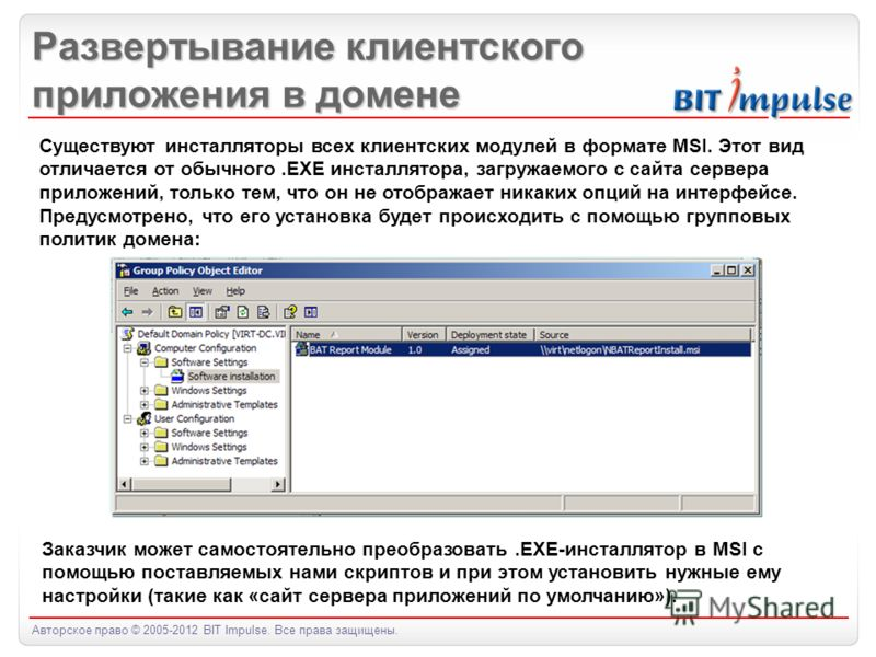 Авторское право © 2005-2012 BIT Impulse. Все права защищены. Развертывание клиентского приложения в домене Существуют инсталляторы всех клиентских модулей в формате MSI. Этот вид отличается от обычного.EXE инсталлятора, загружаемого с сайта сервера п
