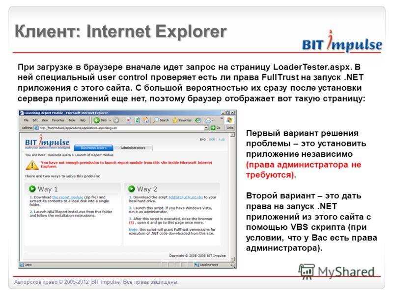 Авторское право © 2005-2012 BIT Impulse. Все права защищены. Клиент: Internet Explorer При загрузке в браузере вначале идет запрос на страницу LoaderTester.aspx. В ней специальный user control проверяет есть ли права FullTrust на запуск.NET приложени