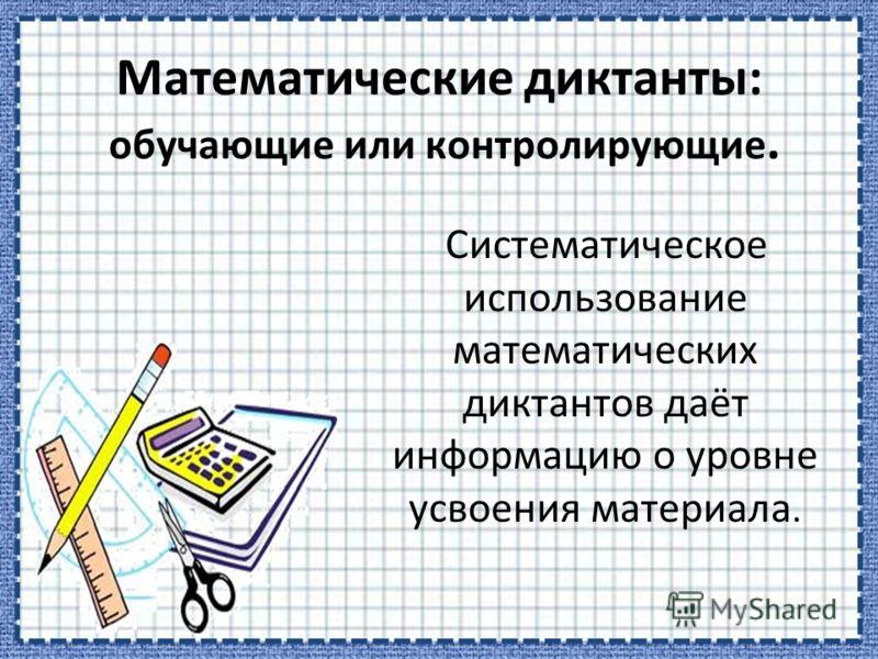 Математические диктанты: обучающие или контролирующие. Систематическое использование математических диктантов даёт информацию о уровне усвоения материала.