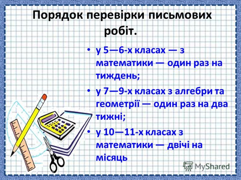 Порядок перевірки письмових робіт. у 56-х класах з математики один раз на тиждень; у 79-х класах з алгебри та геометрії один раз на два тижні; у 1011-х класах з математики двічі на місяць