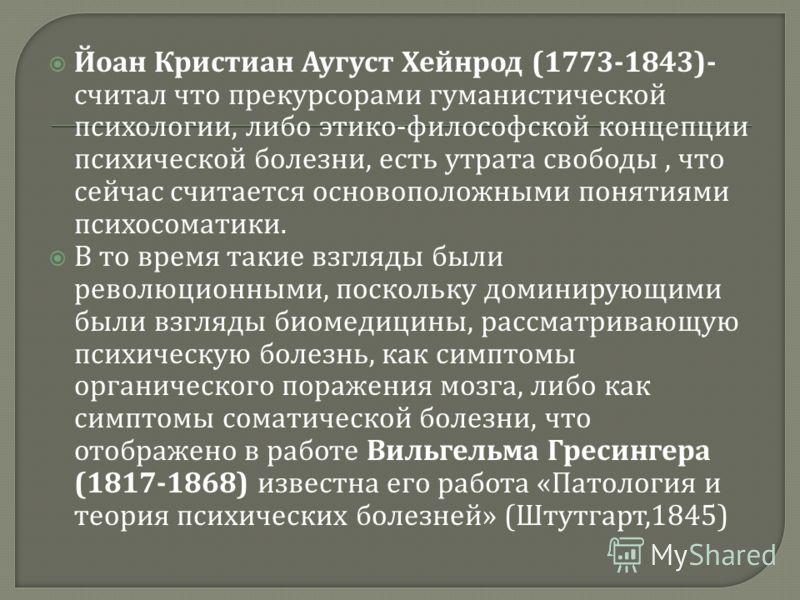 Йоан Кристиан Аугуст Хейнрод (1773-1843)- считал что прекурсорами гуманистической психологии, либо этико - философской концепции психической болезни, есть утрата свободы, что сейчас считается основоположными понятиями психосоматики. В то время такие