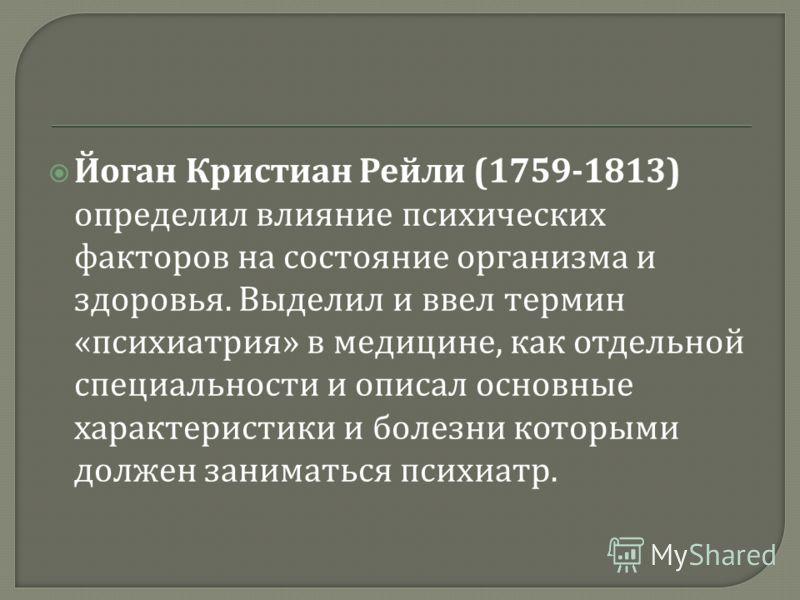 Йоган Кристиан Рейли (1759-1813) определил влияние психических факторов на состояние организма и здоровья. Выделил и ввел термин « психиатрия » в медицине, как отдельной специальности и описал основные характеристики и болезни которыми должен занимат
