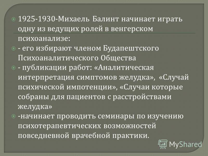 1925-1930- Михаель Балинт начинает играть одну из ведущих ролей в венгерском психоанализе : - его избирают членом Будапештского Психоаналитического Общества - публикации работ : « Аналитическая интерпретация симптомов желудка », « Случай психической
