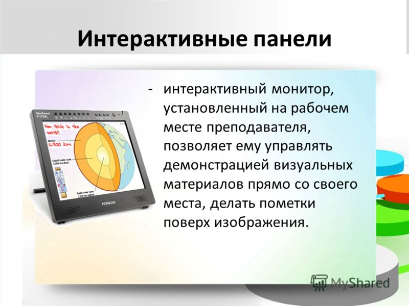 Интерактивные панели -интерактивный монитор, установленный на рабочем месте преподавателя, позволяет ему управлять демонстрацией визуальных материалов прямо со своего места, делать пометки поверх изображения.