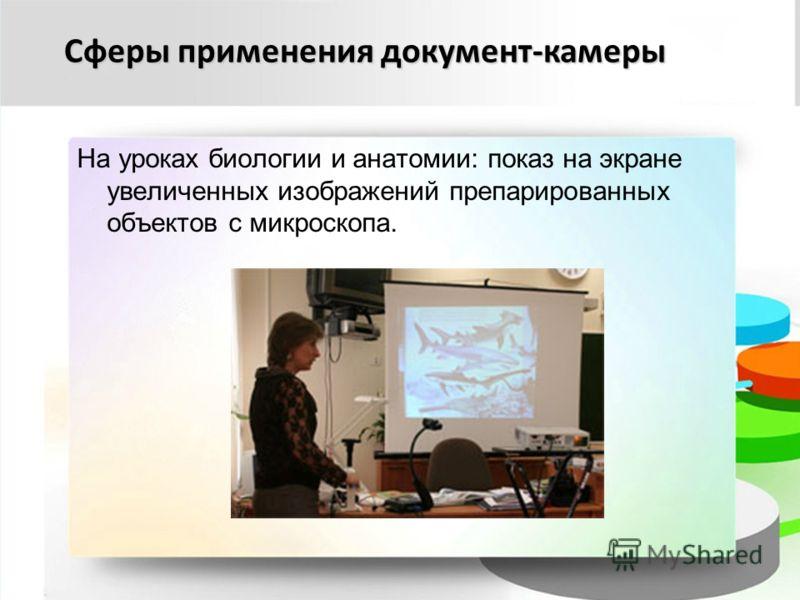 Сферы применения документ-камеры На уроках биологии и анатомии: показ на экране увеличенных изображений препарированных объектов с микроскопа.