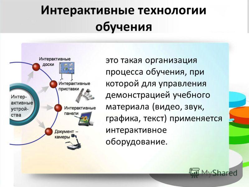 Интерактивные технологии обучения это такая организация процесса обучения, при которой для управления демонстрацией учебного материала (видео, звук, графика, текст) применяется интерактивное оборудование.