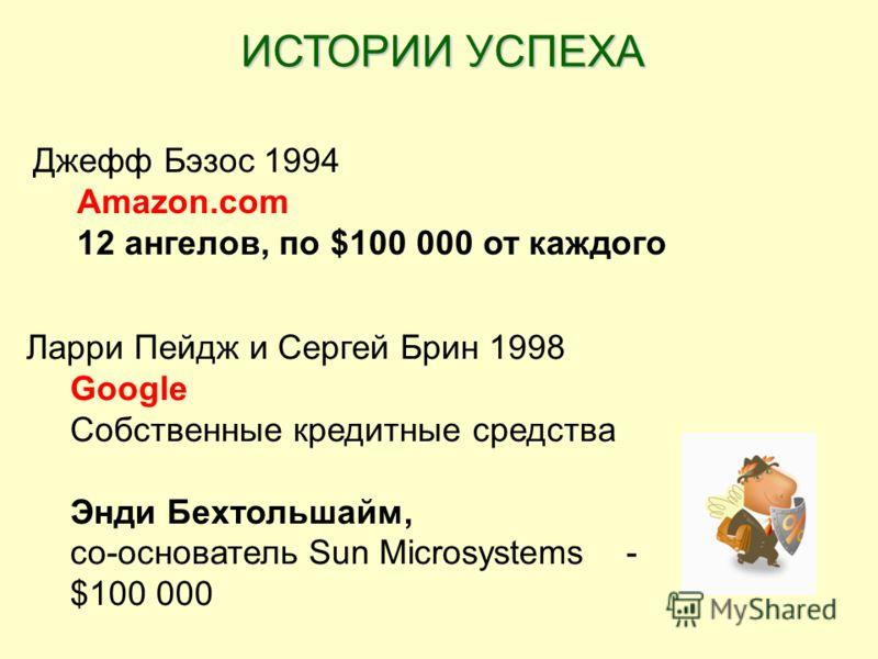 Джефф Бэзос 1994 Amazon.com 12 ангелов, по $100 000 от каждого Ларри Пейдж и Сергей Брин 1998 Google Собственные кредитные средства Энди Бехтольшайм, со-основатель Sun Microsystems - $100 000 ИСТОРИИ УСПЕХА