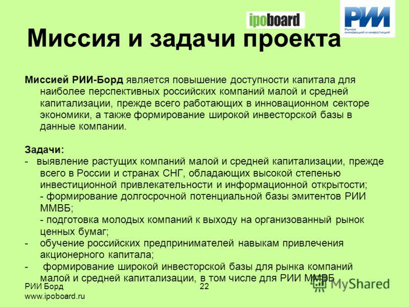 РИИ Борд www.ipoboard.ru 22 Миссия и задачи проекта Миссией РИИ-Борд является повышение доступности капитала для наиболее перспективных российских компаний малой и средней капитализации, прежде всего работающих в инновационном секторе экономики, а та