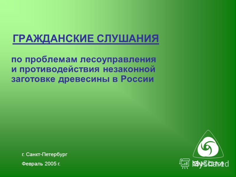г. Санкт-Петербург Февраль 2005 г. ГРАЖДАНСКИЕ СЛУШАНИЯ по проблемам лесоуправления и противодействия незаконной заготовке древесины в России