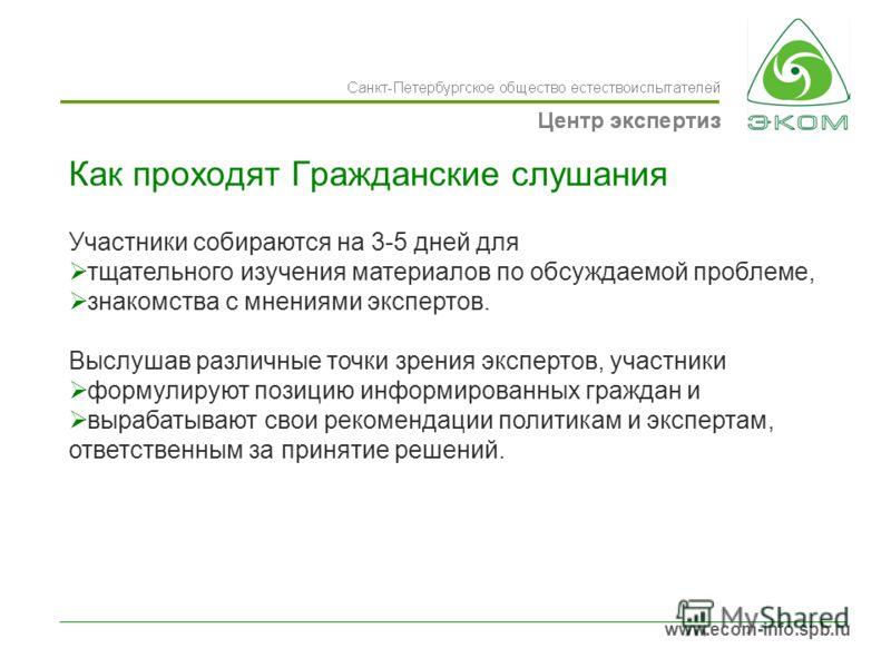 www.ecom-info.spb.ru Как проходят Гражданские слушания Участники собираются на 3-5 дней для тщательного изучения материалов по обсуждаемой проблеме, знакомства с мнениями экспертов. Выслушав различные точки зрения экспертов, участники формулируют поз