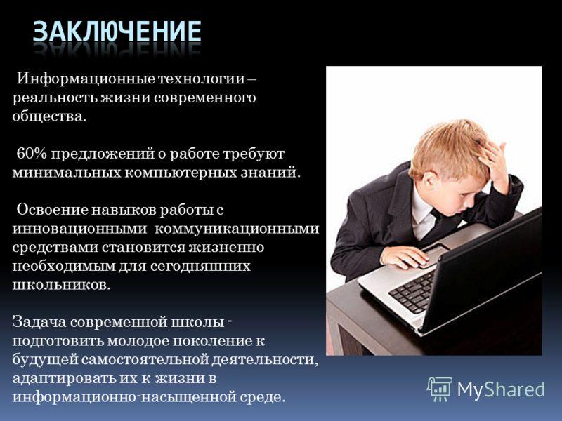Информационные технологии – реальность жизни современного общества. 60% предложений о работе требуют минимальных компьютерных знаний. Освоение навыков работы с инновационными коммуникационными средствами становится жизненно необходимым для сегодняшни