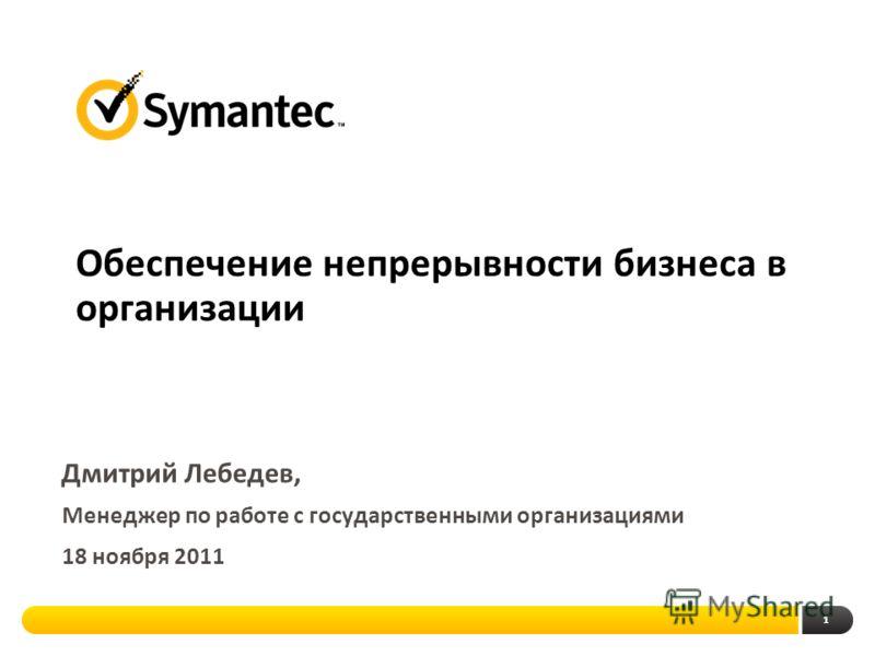 1 Обеспечение непрерывности бизнеса в организации Дмитрий Лебедев, Менеджер по работе с государственными организациями 18 ноября 2011
