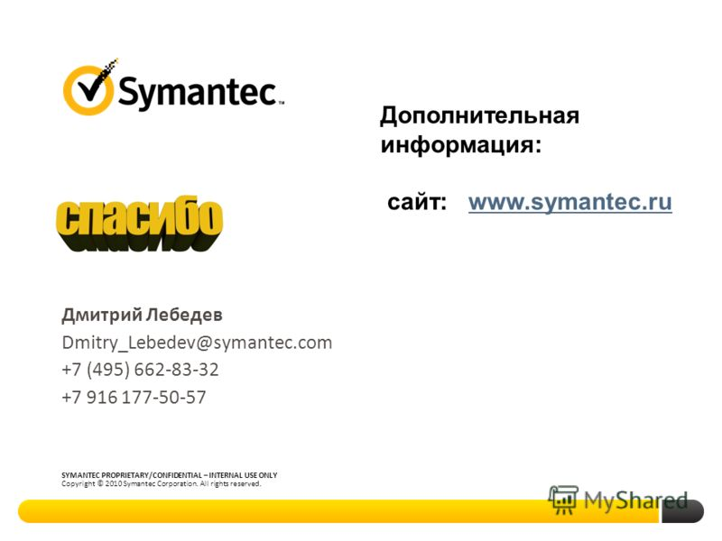 Thank you! SYMANTEC PROPRIETARY/CONFIDENTIAL – INTERNAL USE ONLY Copyright © 2010 Symantec Corporation. All rights reserved. Дмитрий Лебедев Dmitry_Lebedev@symantec.com +7 (495) 662-83-32 +7 916 177-50-57 Дополнительная информация: сайт: www.symantec
