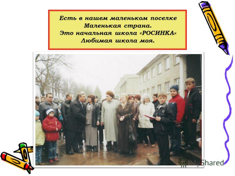 Есть в нашем маленьком поселке Маленькая страна. Это начальная школа «РОСИНКА» Любимая школа моя.