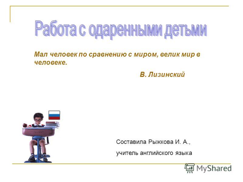 Мал человек по сравнению с миром, велик мир в человеке. В. Лизинский Составила Рыжкова И. А., учитель английского языка