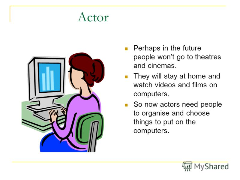 Perhaps in the future people wont go to theatres and cinemas. They will stay at home and watch videos and films on computers. So now actors need people to organise and choose things to put on the computers.