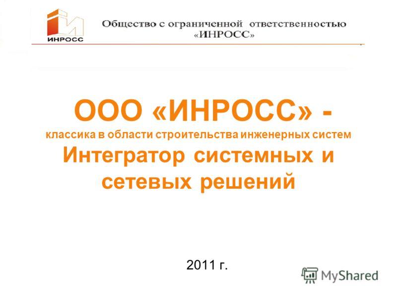 ООО «ИНРОСС» - классика в области строительства инженерных систем Интегратор системных и сетевых решений 2011 г.