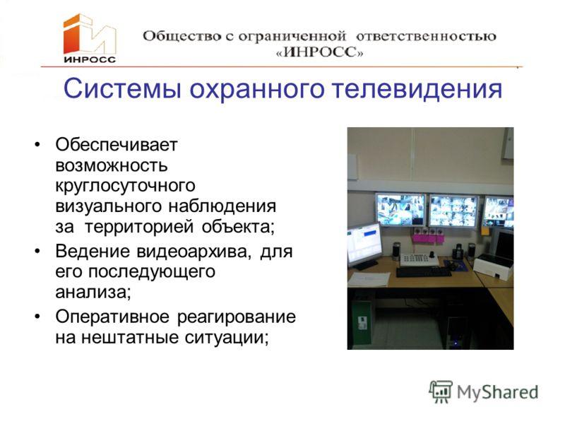 Системы охранного телевидения Обеспечивает возможность круглосуточного визуального наблюдения за территорией объекта; Ведение видеоархива, для его последующего анализа; Оперативное реагирование на нештатные ситуации;
