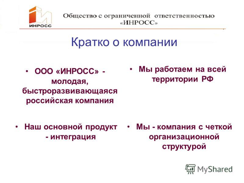 Кратко о компании Мы работаем на всей территории РФ Наш основной продукт - интеграция Мы - компания с четкой организационной структурой ООО «ИНРОСС» - молодая, быстроразвивающаяся российская компания