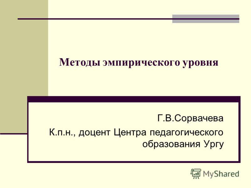 Методы эмпирического уровня Г.В.Сорвачева К.п.н., доцент Центра педагогического образования Ургу