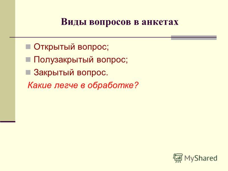 Виды вопросов в анкетах Открытый вопрос; Полузакрытый вопрос; Закрытый вопрос. Какие легче в обработке?