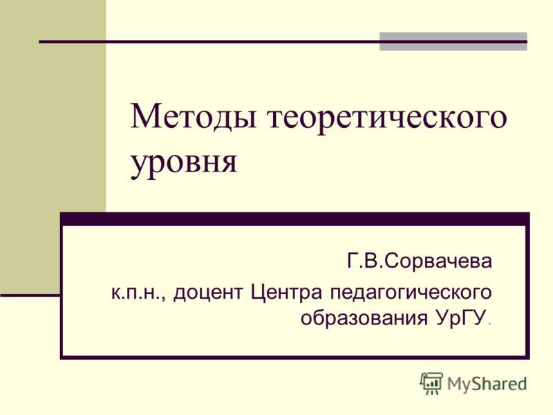 Методы теоретического уровня Г.В.Сорвачева к.п.н., доцент Центра педагогического образования УрГУ.