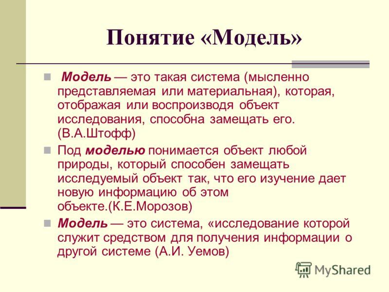 Понятие «Модель» Модель это такая система (мысленно представляемая или материальная), которая, отображая или воспроизводя объект исследования, способна замещать его. (В.А.Штофф) Под моделью понимается объект любой природы, который способен замещать