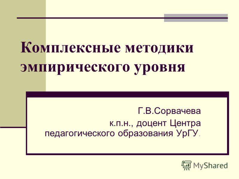 Комплексные методики эмпирического уровня Г.В.Сорвачева к.п.н., доцент Центра педагогического образования УрГУ.
